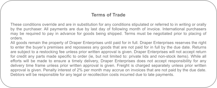Terms of Trade   These conditions override and are in substitution for any conditions stipulated or referred to in writing or orally by the purchaser. All payments are due by last day of following month of invoice. International purchasers may be required to pay in advance for goods being shipped. Terms must be negotiated prior to placing of orders.All goods remain the property of Draper Enterprises until paid for in full. Draper Enterprises reserves the right to enter the buyer's premises and repossess any goods that are not paid for in full by the due date. Returns are subject to a restocking fee unless prior written approval is given. Draper Enterprises will not accept return for credit any parts made specific to order (ie, but not limited to: private lids and non-stock items). While all efforts will be made to ensure a timely delivery, Draper Enterprises does not accept responsibility for any delivery time frame unless prior written approval is given. Freight is charged separately unless prior written approval is given. Penalty interest of 2% per month may accrue on invoices that are not paid by the due date. Debtors will be responsible for any legal or recollection costs incurred due to late payments.